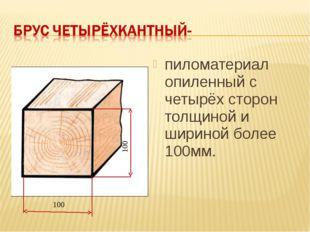 100 100 пиломатериал опиленный с четырёх сторон толщиной и шириной более 100