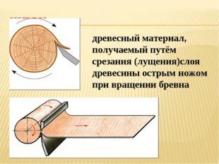древесный материал, получаемый путём срезания (лущения)слоя древесины острым