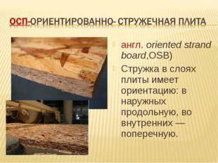 англ.oriented strand board,OSB) Стружка в слоях плиты имеет ориентацию: в н