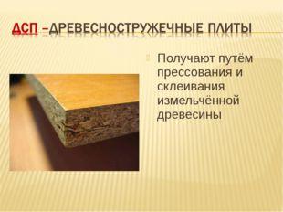 Получают путём прессования и склеивания измельчённой древесины