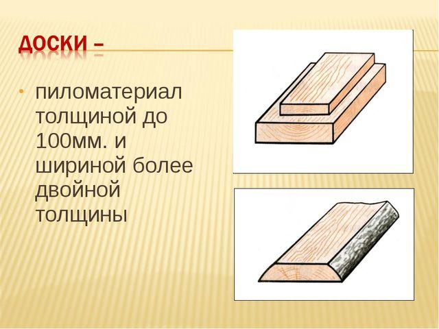 пиломатериал толщиной до 100мм. и шириной более двойной толщины
