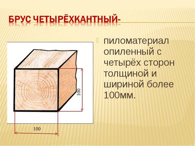 100 100 пиломатериал опиленный с четырёх сторон толщиной и шириной более 100...