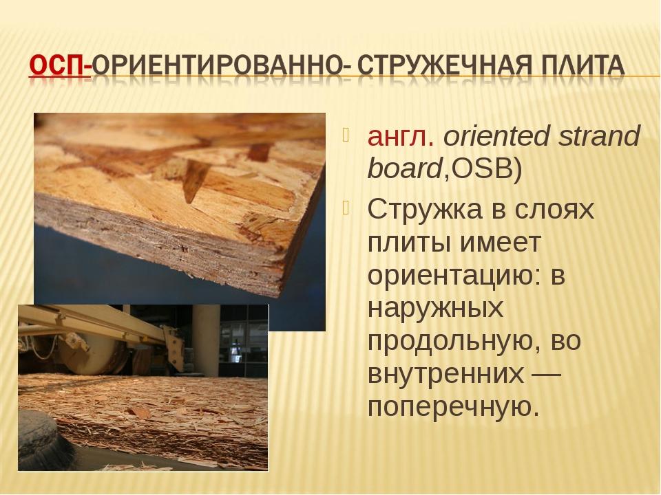 англ.oriented strand board,OSB) Стружка в слоях плиты имеет ориентацию: в н...