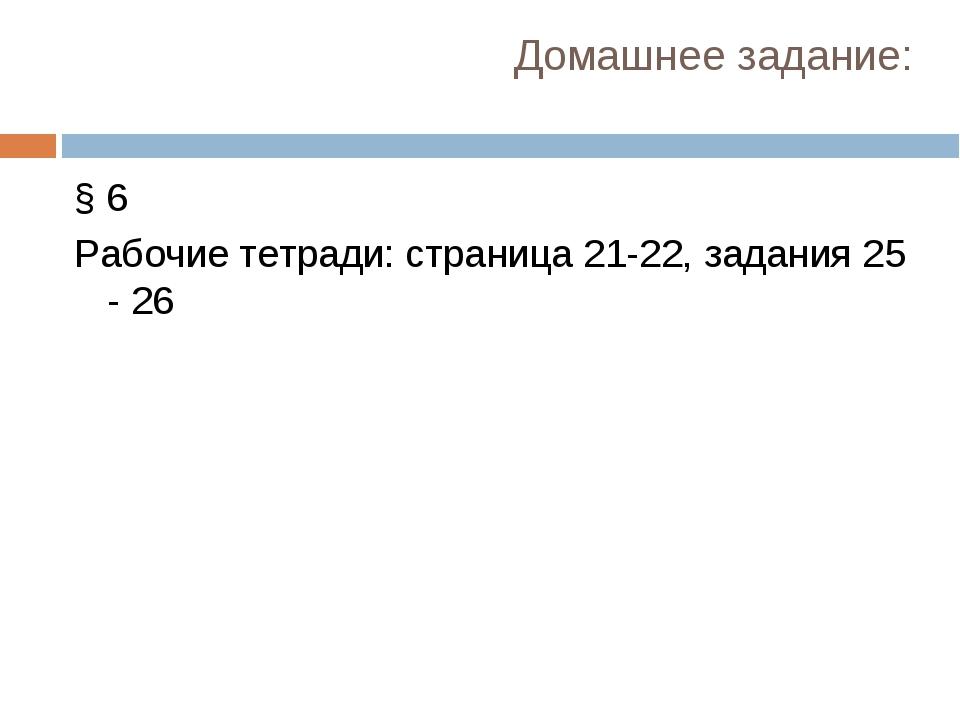 Домашнее задание: § 6 Рабочие тетради: страница 21-22, задания 25 - 26