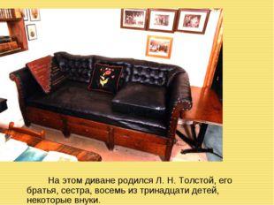 На этом диване родился Л. Н. Толстой, его братья, сестра, восемь из тринадца