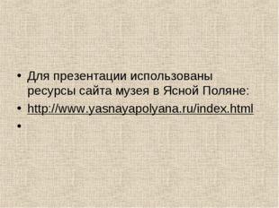 Для презентации использованы ресурсы сайта музея в Ясной Поляне: http://www.