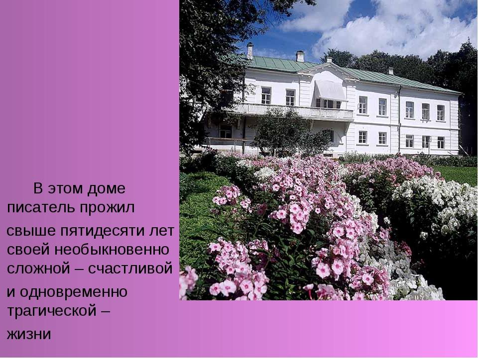 В этом доме писатель прожил свыше пятидесяти лет своей необыкновенно сложной...