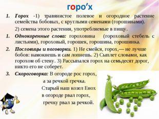 Горох -1) травянистое полевое и огородное растение семейства бобовых, с кругл