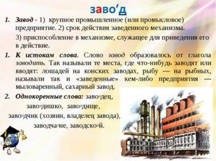 Завод - 1) крупное промышленное (или промысловое) предприятие. 2) срок действ