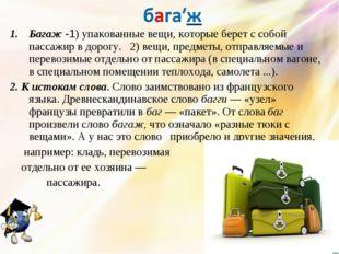 Багаж -1) упакованные вещи, которые берет с собой пассажир в дорогу. 2) вещи,