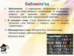 Библиотека- 1) учреждение, собирающее и хранящее книги для общественного поль
