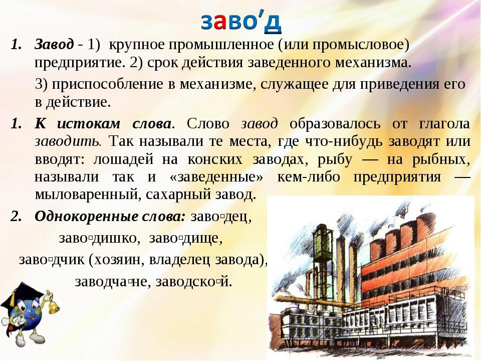 Завод - 1) крупное промышленное (или промысловое) предприятие. 2) срок действ...