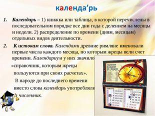 Календарь – 1) книжка или таблица, в которой перечислены в последовательном п