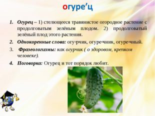 Огурец – 1) стелющееся травянистое огородное растение с продолговатым зелёным