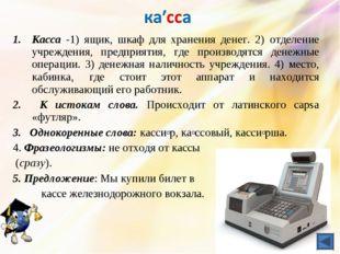 Касса -1) ящик, шкаф для хранения денег. 2) отделение учреждения, предприятия