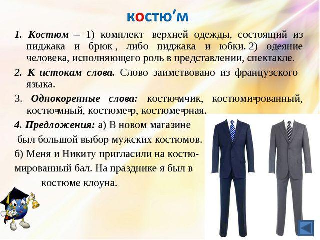 1. Костюм – 1) комплект верхней одежды, состоящий из пиджака и брюк, либо п...