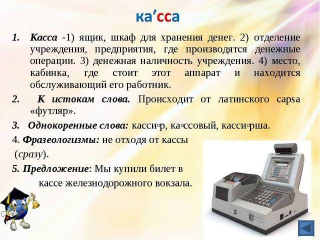 Касса -1) ящик, шкаф для хранения денег. 2) отделение учреждения, предприятия...