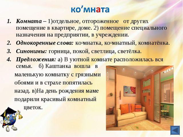 Комната – 1)отдельное, отгороженное от других помещение в квартире, доме.2)...