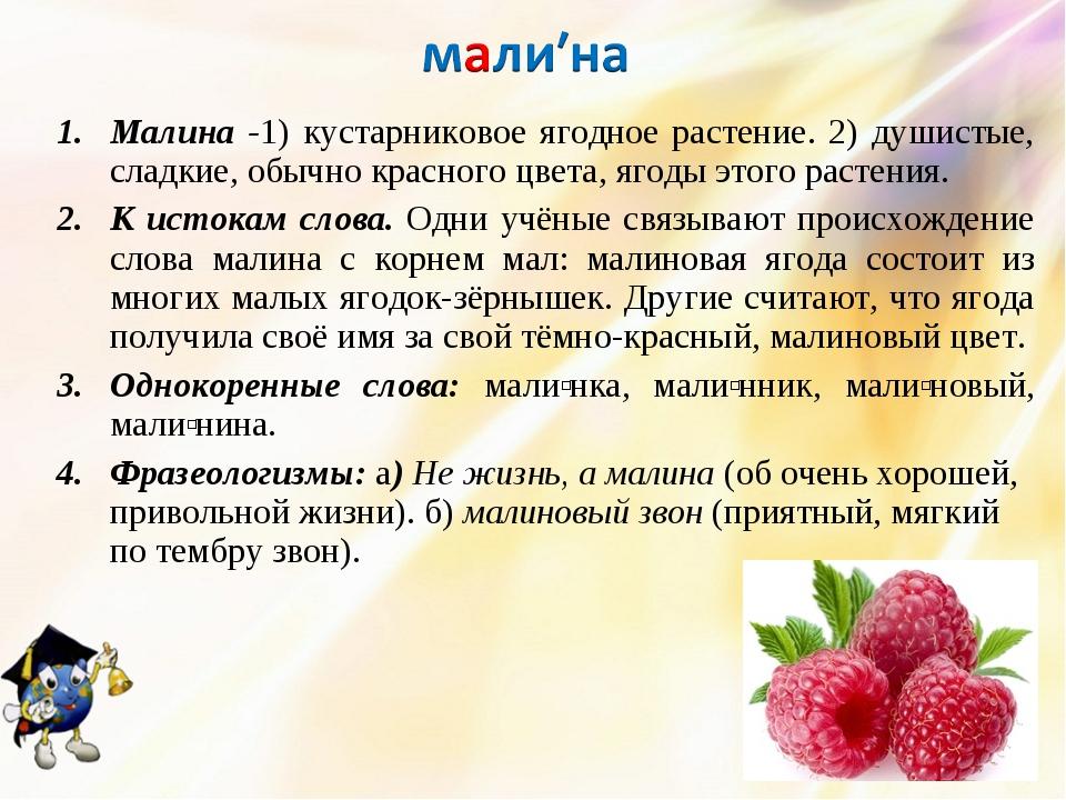 Малина -1) кустарниковое ягодное растение. 2) душистые, сладкие, обычно красн...