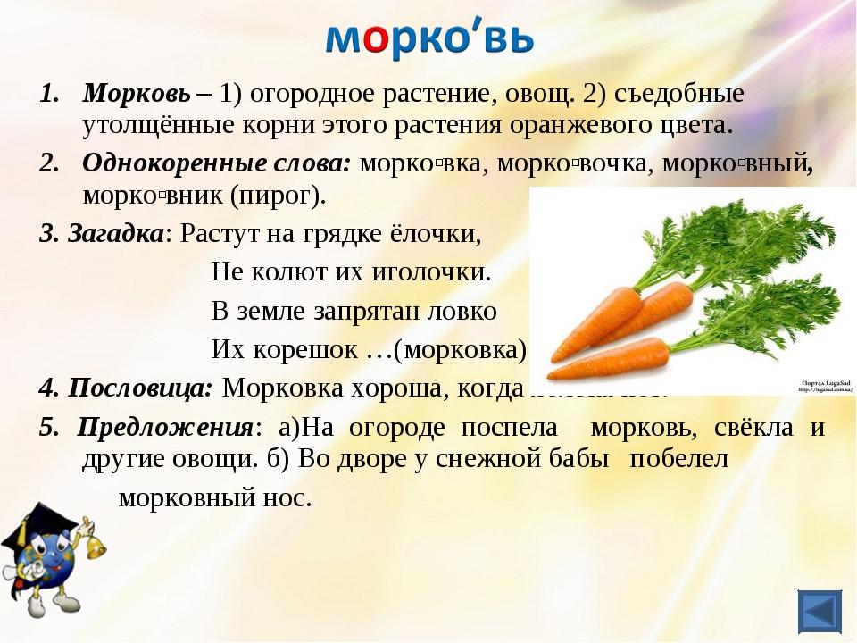 Морковь – 1) огородное растение, овощ. 2) съедобные утолщённые корни этого ра...