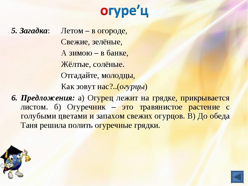 5. Загадка: Летом – в огороде, Свежие, зелёные, А зимою – в банке,...