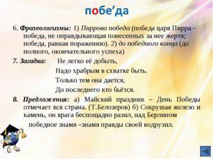 6. Фразеологизмы: 1) Пиррова победа (победа царя Пирра - победа, не оправдыва