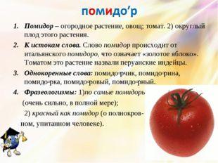 Помидор – огородное растение, овощ; томат. 2) округлый плод этого растения. К