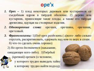 Орех – 1) плод некоторых деревьев или кустарников со съедобным ядром в твёрдо