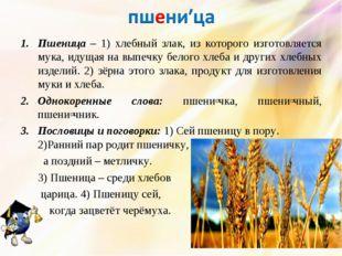 Пшеница – 1) хлебный злак, из которого изготовляется мука, идущая на выпечку