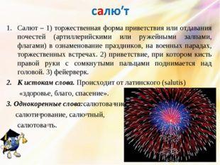 Салют – 1) торжественная форма приветствия или отдавания почестей (артиллерий