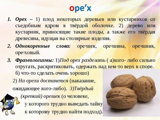 Орех – 1) плод некоторых деревьев или кустарников со съедобным ядром в твёрдо...