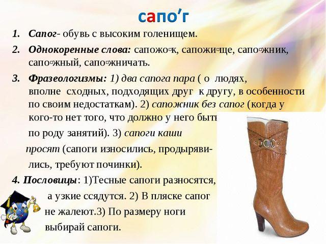 Сапог- обувь с высоким голенищем. Однокоренные слова: сапожоʹк, сапожиʹще, са...