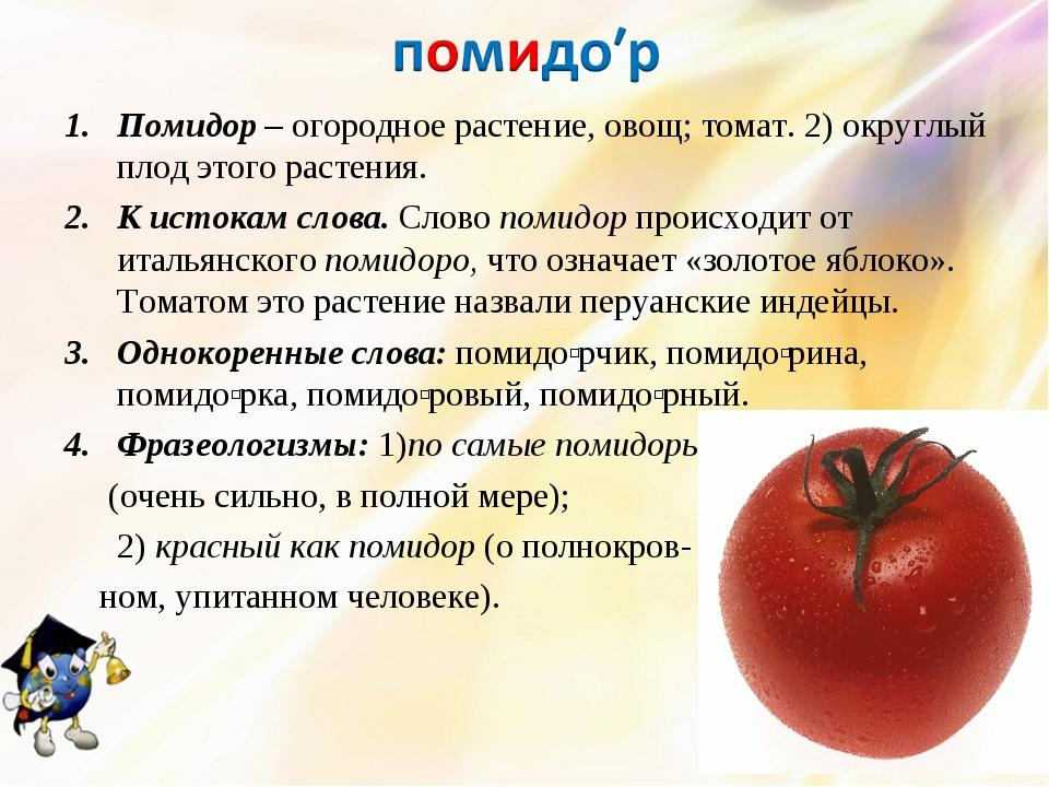 Помидор – огородное растение, овощ; томат. 2) округлый плод этого растения. К...