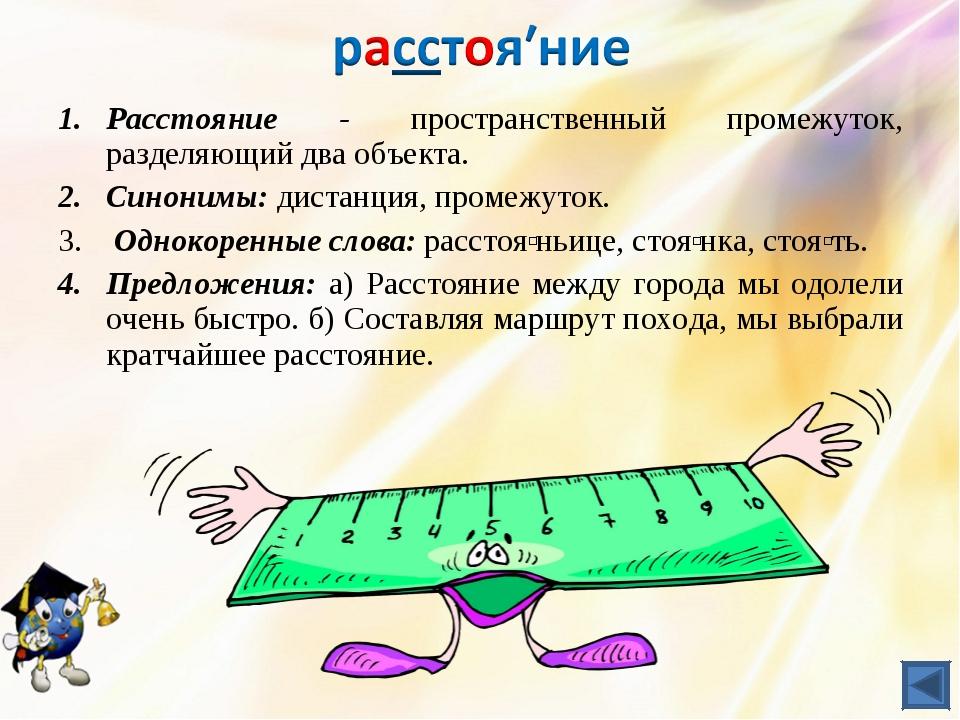 Расстояние - пространственный промежуток, разделяющий два объекта. Синонимы:...