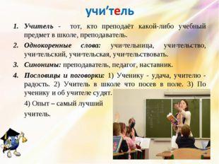 Учитель - тот, кто преподаёт какой-либо учебный предмет в школе, преподавател