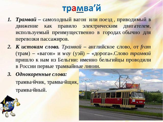 Трамвай – самоходный вагонили поезд, приводимый в движение как правило эле...