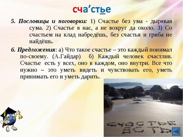5. Пословицы и поговорки: 1) Счастье без ума - дырявая сума. 2) Счастье в на...