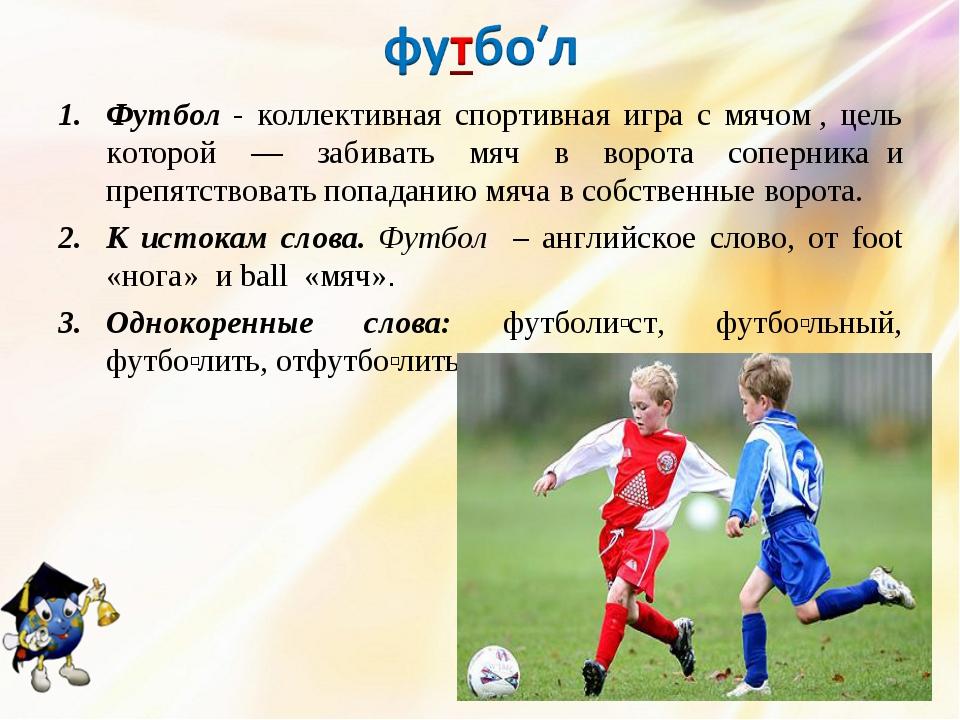 Футбол - коллективная спортивная игра с мячом, цель которой — забивать мяч в...