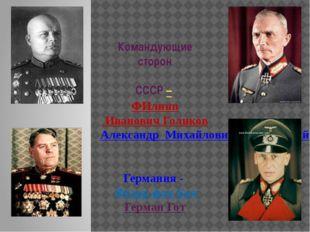 Командующие сторон СССР – ФИлипп Иванович Голиков Александр Михайлович Василе