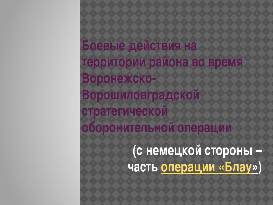 Боевые действия на территории района во время Воронежско-Ворошиловградской ст...