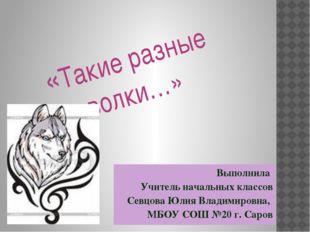 «Такие разные волки…» Выполнила Учитель начальных классов Севцова Юлия Влади