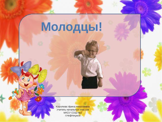 Молодцы! Королева Ирина Николаевна Учитель начальных классов МКОУ СОШ №2 г.Н...