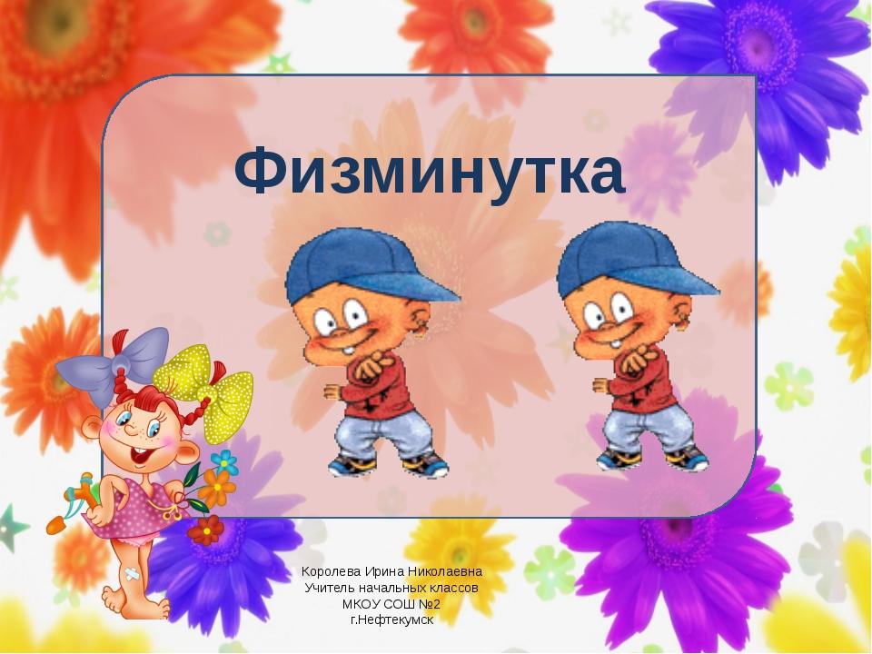 Физминутка Королева Ирина Николаевна Учитель начальных классов МКОУ СОШ №2 г...