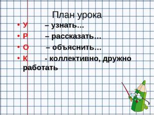 План урока У – узнать… Р – рассказать… О – объяснить… К - коллективно, друж
