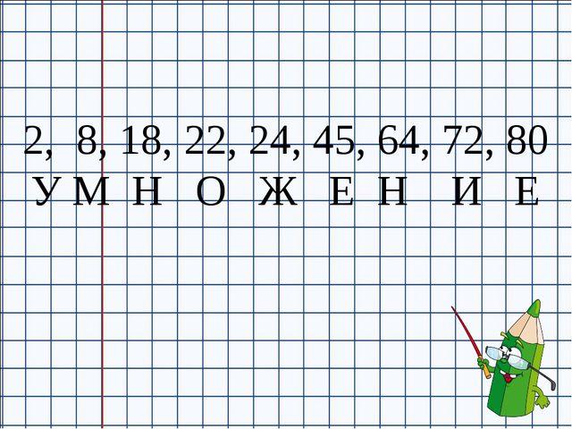 2, 8, 18, 22, 24, 45, 64, 72, 80 У М Н О Ж Е Н И Е