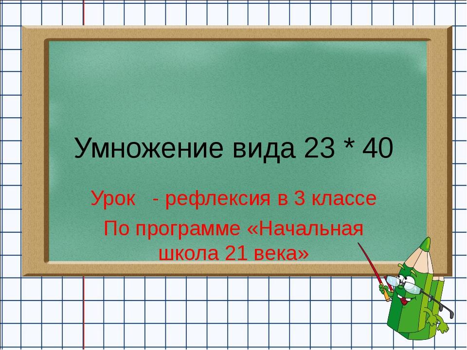 Умножение вида 23 * 40 Урок - рефлексия в 3 классе По программе «Начальная шк...