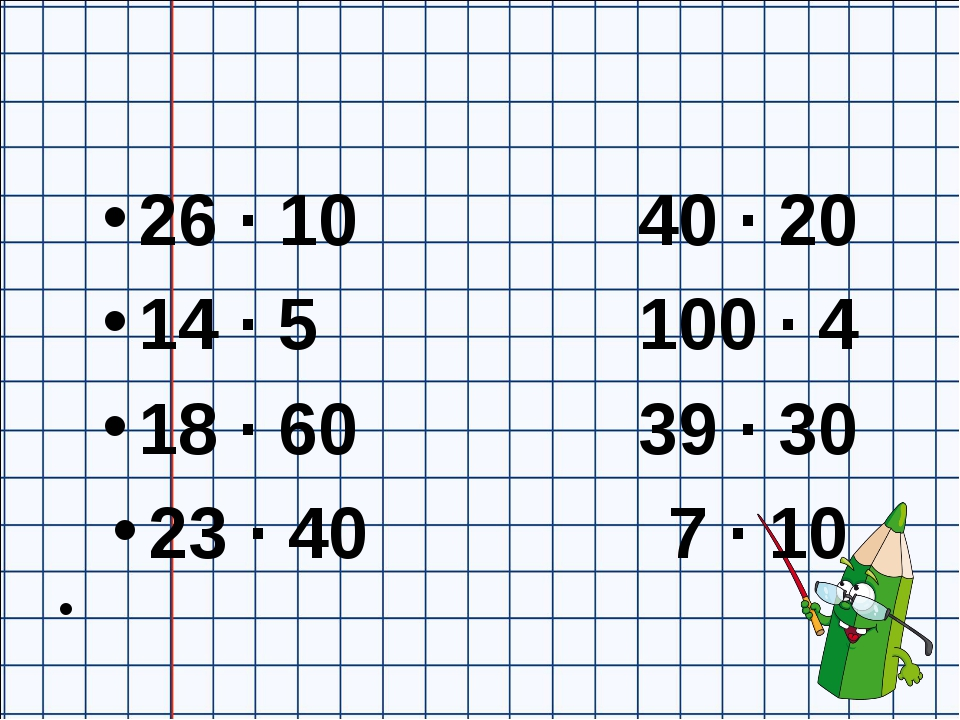 26 ∙ 10 40 ∙ 20 14 ∙ 5 100 ∙ 4 18 ∙ 60 39 ∙ 30 23 ∙ 40 7 ∙ 10