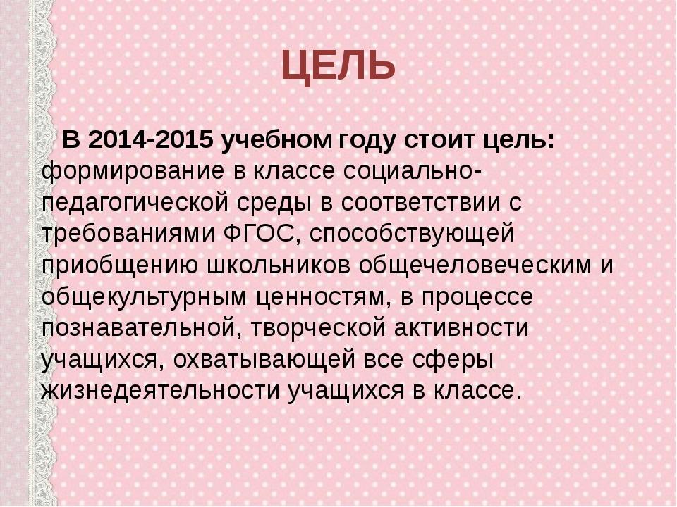 ЦЕЛЬ В 2014-2015 учебном году стоит цель: формирование в классе социально-пед...