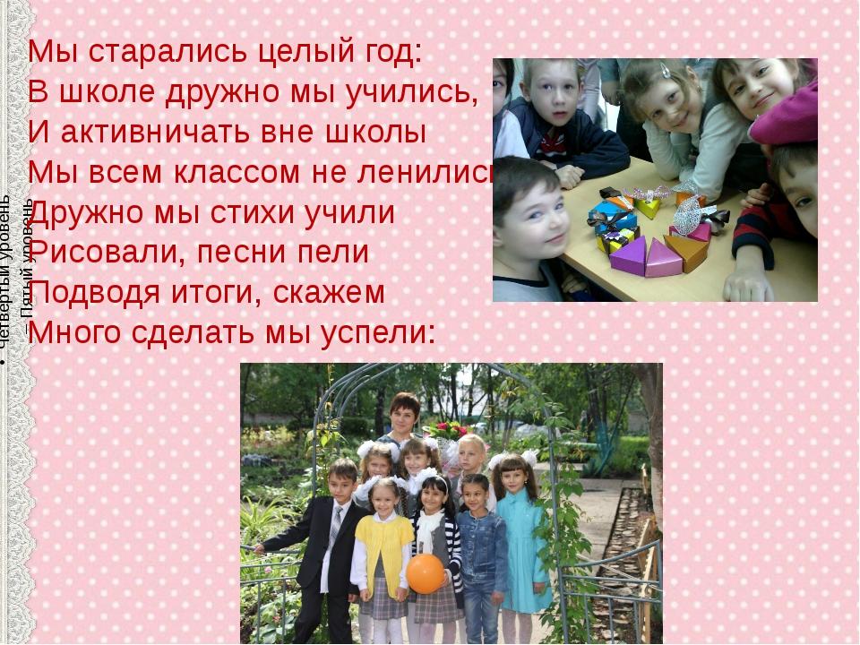 . Мы старались целый год: В школе дружно мы учились, И активничать вне школы...