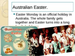 Australian Easter. Easter Monday is an official holiday in Australia. The who